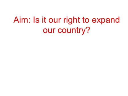 Aim: Is it our right to expand our country?. What do you see?