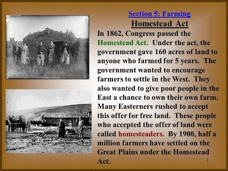 1 Section 5: Farming Homestead Act In 1862, Congress passed the Homestead Act. Under the act, the government gave 160 acres of land to anyone who farmed.