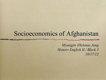 Socioeconomics of Afghanistan Myungjin (Helena) Jung Honors English II / Block 3 10/17/12.