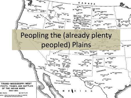 Peopling the (already plenty peopled) Plains. Settlers Head West Huge culture clash between settlers and Native Americans on the plains – Land ownership,