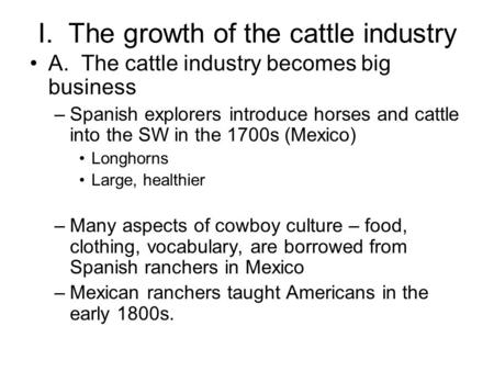I. The growth of the cattle industry A. The cattle industry becomes big business –Spanish explorers introduce horses and cattle into the SW in the 1700s.