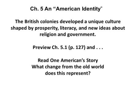 The British colonies developed a unique culture shaped by prosperity, literacy, and new ideas about religion and government. Preview Ch. 5.1 (p. 127) and...
