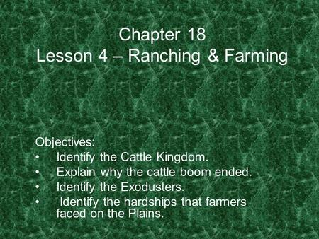 Chapter 18 Lesson 4 – Ranching & Farming Objectives: Identify the Cattle Kingdom. Explain why the cattle boom ended. Identify the Exodusters. Identify.
