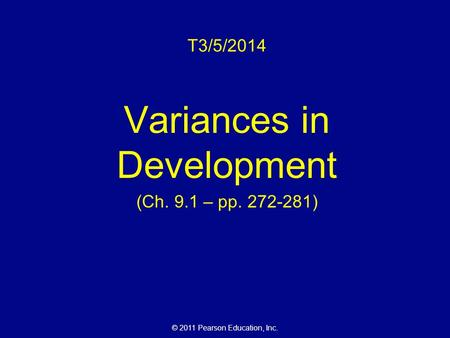 © 2011 Pearson Education, Inc. T3/5/2014 Variances in Development (Ch. 9.1 – pp. 272-281)