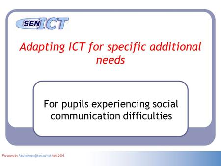 Adapting ICT for specific additional needs For pupils experiencing social communication difficulties Produced by April