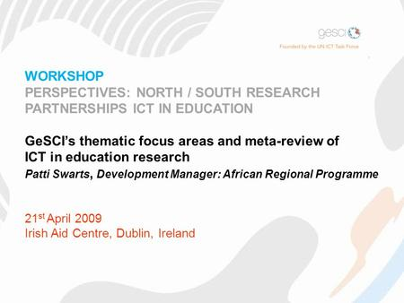 WORKSHOP PERSPECTIVES: NORTH / SOUTH RESEARCH PARTNERSHIPS ICT IN EDUCATION GeSCI's thematic focus areas and meta-review of ICT in education research Patti.
