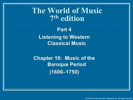 © 2010 The McGraw-Hill Companies, Inc. All rights reserved The World of Music 7 th edition Part 4 Listening to Western Classical Music Chapter 10: Music.