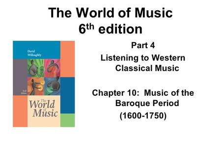 The World of Music 6 th edition Part 4 Listening to Western Classical Music Chapter 10: Music of the Baroque Period (1600-1750)