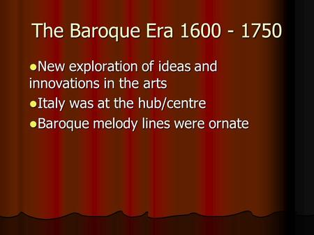 The Baroque Era 1600 - 1750 New exploration of ideas and innovations in the arts New exploration of ideas and innovations in the arts Italy was at the.