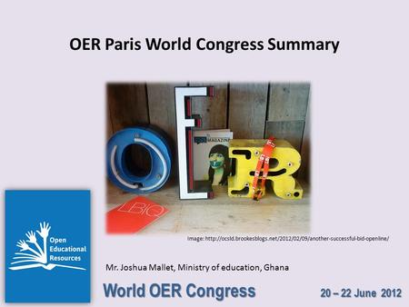 World OER Congress 20 – 22 June 2012 OER Paris World Congress Summary Mr. Joshua Mallet, Ministry of education, Ghana Image: