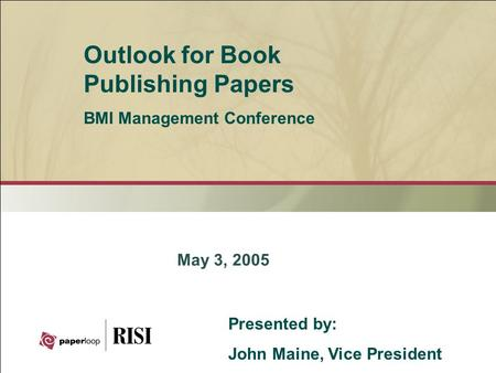 May 3, 2005 Outlook for Book Publishing Papers BMI Management Conference Presented by: John Maine, Vice President.
