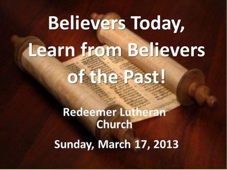 Believers Today, Learn from Believers of the Past! Redeemer Lutheran Church Sunday, March 17, 2013.