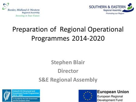 Preparation of Regional Operational Programmes 2014-2020 Stephen Blair Director S&E Regional Assembly.