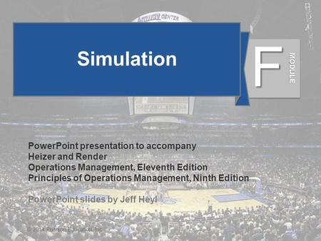 MF - 1© 2014 Pearson Education, Inc. Simulation PowerPoint presentation to accompany Heizer and Render Operations Management, Eleventh Edition Principles.