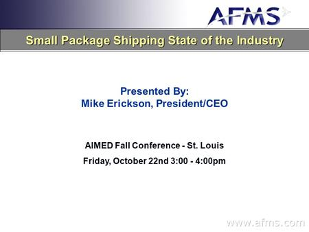 Small Package Shipping State of the Industry Presented By: Mike Erickson, President/CEO AIMED Fall Conference - St. Louis Friday, October 22nd 3:00 - 4:00pm.