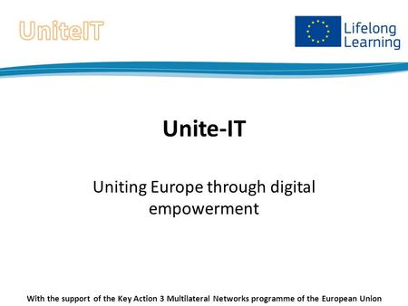 Unite-IT Uniting Europe through digital empowerment With the support of the Key Action 3 Multilateral Networks programme of the European Union.