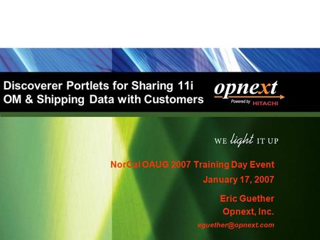 Discoverer Portlets for Sharing 11i OM & Shipping Data with Customers NorCal OAUG 2007 Training Day Event January 17, 2007 Eric Guether Opnext, Inc.