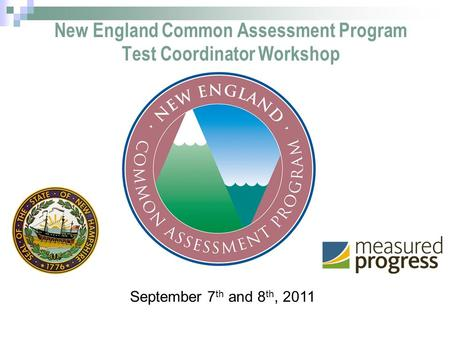 1 New England Common Assessment Program Test Coordinator Workshop September 7 th and 8 th, 2011.