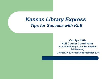 Kansas Library Express Tips for Success with KLE Carolyn Little KLE Courier Coordinator KLA Interlibrary Loan Roundtable Fall Meeting October 20, 2010,