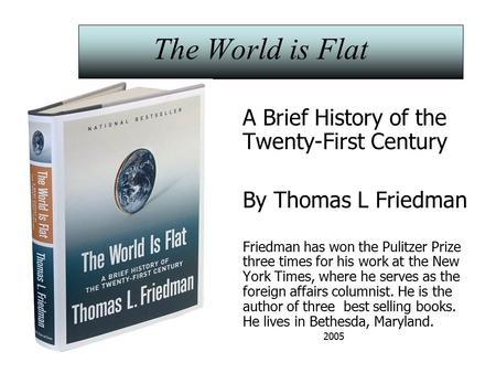 The World is Flat A Brief History of the Twenty-First Century By Thomas L Friedman Friedman has won the Pulitzer Prize three times for his work at the.
