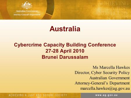 Australia Cybercrime Capacity Building Conference 27-28 April 2010 Brunei Darussalam Ms Marcella Hawkes Director, Cyber Security Policy Australian Government.