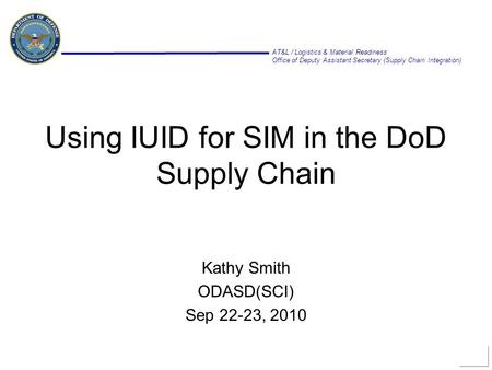 AT&L / Logistics & Material Readiness Office of Deputy Assistant Secretary (Supply Chain Integration) Using IUID for SIM in the DoD Supply Chain Kathy.