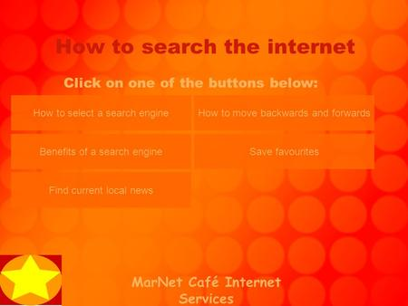 MarNet Café Internet Services How to search the internet Click on one of the buttons below: How to select a search engine Benefits of a search engine Find.