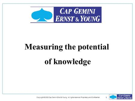 1 Copyright © 2002 Cap Gemini Enst & Young. All rights reserved. Proprietary and Confidential. Measuring the potential of knowledge.