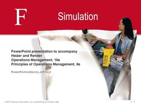 F - 1© 2011 Pearson Education, Inc. publishing as Prentice Hall F F Simulation PowerPoint presentation to accompany Heizer and Render Operations Management,
