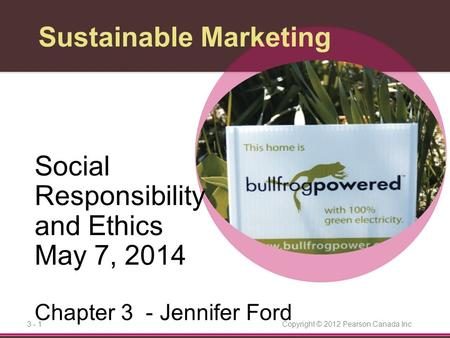 Copyright © 2012 Pearson Canada Inc.3 - 1 Sustainable Marketing Social Responsibility and Ethics May 7, 2014 Chapter 3 - Jennifer Ford.