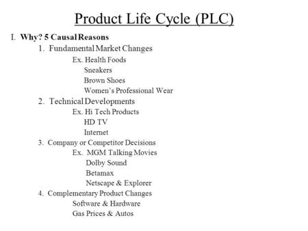 Product Life Cycle (PLC) I. Why? 5 Causal Reasons 1. Fundamental Market Changes Ex. Health Foods Sneakers Brown Shoes Women's Professional Wear 2. Technical.