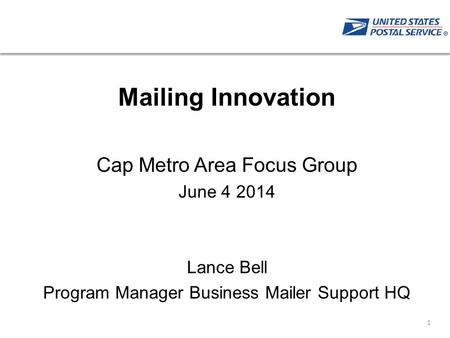 Click to edit Master title style Mailing Innovation Cap Metro Area Focus Group June 4 2014 Lance Bell Program Manager Business Mailer Support HQ 1.