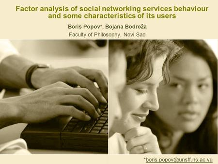 Factor analysis of social networking services behaviour and some characteristics of its users Boris Popov*, Bojana Bodroža Faculty of Philosophy, Novi.