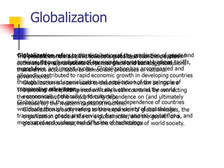 Globalization Globalization refers to all those processes by which the peoples of the world are incorporated into a single world society, global society.