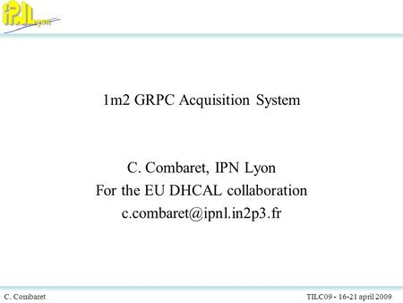 C. Combaret TILC09 - 16-21 april 2009 1 1m2 GRPC Acquisition System C. Combaret, IPN Lyon For the EU DHCAL collaboration