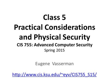 Class 5 Practical Considerations and Physical Security CIS 755: Advanced Computer Security Spring 2015 Eugene Vasserman