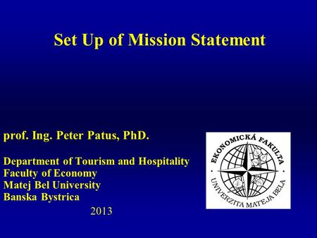 Prof. Ing. Peter Patus, PhD. Department of Tourism and Hospitality Faculty of Economy Matej Bel University Banska Bystrica 2013 Set Up of Mission Statement.