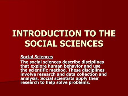 INTRODUCTION TO THE SOCIAL SCIENCES Social Sciences The social sciences describe disciplines that explore human behavior and use the scientific method.