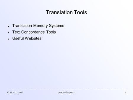 30.11.-2.12.1007practical aspects1 Translation Tools Translation Memory Systems Text Concordance Tools Useful Websites.