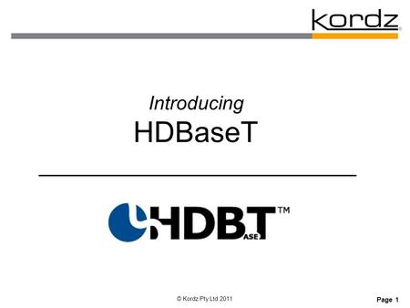 Page 1 © Kordz Pty Ltd 2011 Introducing HDBaseT. Page 2 © Kordz Pty Ltd 2011 Overview  About HDBaseT Alliance  HDBaseT History  Types of HDBaseT Devices.