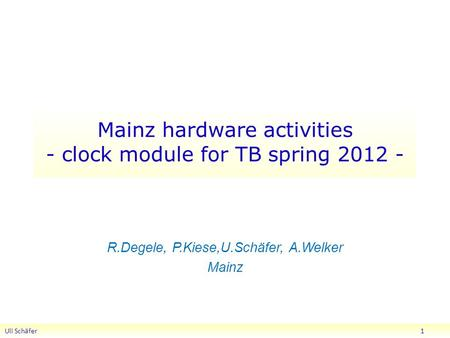 Mainz hardware activities - clock module for TB spring 2012 - R.Degele, P.Kiese,U.Schäfer, A.Welker Mainz Uli Schäfer 1.