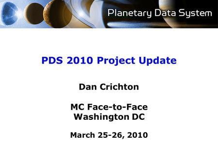 PDS 2010 Project Update Dan Crichton MC Face-to-Face Washington DC March 25-26, 2010.