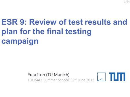 ESR 9: Review of test results and plan for the final testing campaign 1/24 EDUSAFE Summer School, 22 nd June 2015 Yuta Itoh (TU Munich)