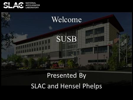Presented By SLAC and Hensel Phelps Welcome SUSB.
