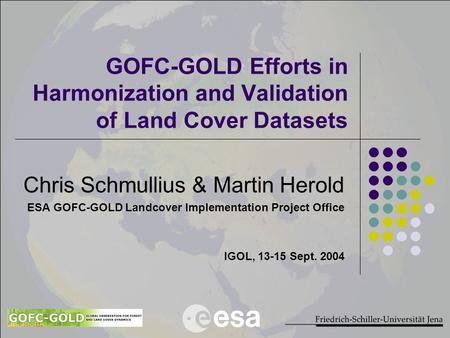 GOFC-GOLD Efforts in Harmonization and Validation of Land Cover Datasets Chris Schmullius & Martin Herold ESA GOFC-GOLD Landcover Implementation Project.
