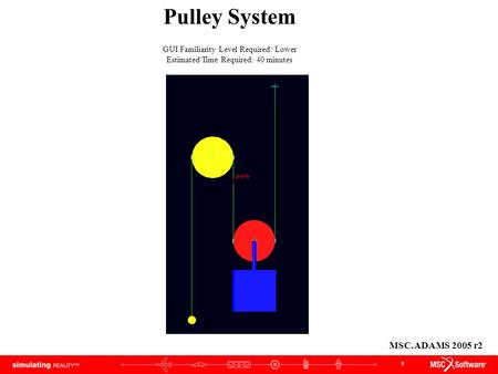 1 Pulley System GUI Familiarity Level Required: Lower Estimated Time Required: 40 minutes MSC.ADAMS 2005 r2.