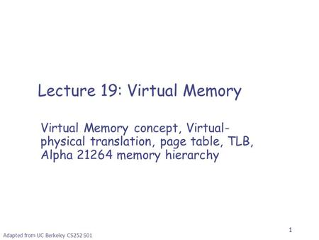 1 Adapted from UC Berkeley CS252 S01 Lecture 19: Virtual Memory Virtual Memory concept, Virtual- physical translation, page table, TLB, Alpha 21264 memory.
