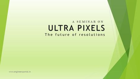 ULTRA PIXELS ULTRA PIXELS The future of resolutions A SEMINAR ON www.engineersportal.in.