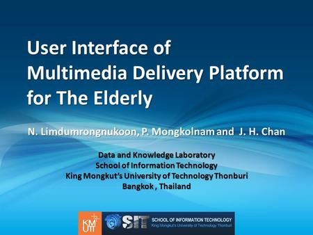 User Interface of Multimedia Delivery Platform for The Elderly N. Limdumrongnukoon, P. Mongkolnam and J. H. Chan Data and Knowledge Laboratory School of.