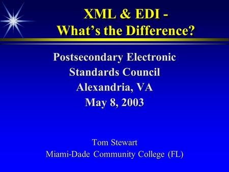 XML & EDI - What's the Difference? Postsecondary Electronic Standards Council Alexandria, VA May 8, 2003 Tom Stewart Miami-Dade Community College (FL)